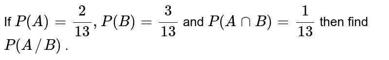 If `P(A)=(7)/(13),P(B)=(9)/(13)` and `P(AnnB)` then find `P(A//B)` .