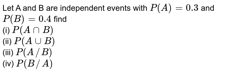 Let A and B are independent events with `P(A)=0.3` and `P(B)=0.4` find <br> (i) `P(AnnB)` <br> (ii) `P(AuuB)` <br> (iii) `P(A//B)` <br> (iv) `P(B//A)`