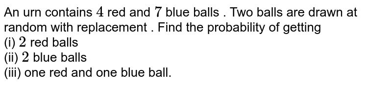 An urn contains `4` red and `7` blue balls . Two balls are drawn at random with replacement . Find the probability of getting <br> (i) `2` red balls <br> (ii) `2` blue balls <br> (iii) one red and one blue ball.