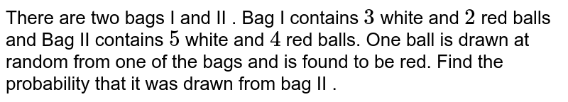 There are two bags I and II . Bag I contains `3` white and `2` red balls and Bag II contains `5` white and `4` red balls. One ball is drawn at random from one of the bags and is found to be red. Find the probability that it was drawn from bag II .