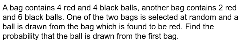 A bag contains `4` red and `4` black balls, another bag contains `2` red and `6` black balls . One of the two bags is selected at random and a ball is drawn from the bag which is found to be red . Find the probability that the ball is drawn from the <br> (i) first bag <br> (ii) second bag .