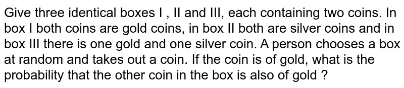Given three identical boxes I, II, III each containing two coins, In box I, both coins are gold coins, in box II, both are silver coins and in the box III, there is one gold and one silver coin . A person chooses a box at random and takes out a coin . If the coin is of gold, what is the probability that other coin in the box is also of gold ?