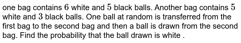 one bag contains `6` white and `5` black balls. Another bag contains `5` white and `3` black balls. One ball at random is transferred from the first bag to the second bag and then a ball is drawn from the second bag. Find the probability that the ball drawn is white .