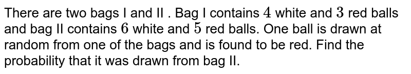 There are two bags I and II . Bag I contains `4` white and `3` red balls and bag II contains `6` white and `5` red balls. One ball is drawn at random from one of the bags and is found to be red. Find the probability that it was drawn from bag II.