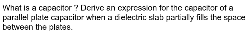 What is a capacitor ? Derive an expression for the capacitor of a parallel plate capacitor when a dielectric slab partially fills the space between the plates.