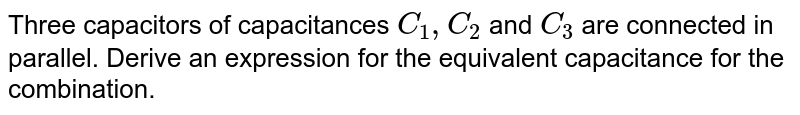 Three capacitors of capacitances `C_(1), C_(2)` and `C_3` are connected in parallel. Derive an expression for the equivalent capacitance for the combination.