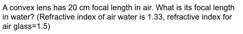 A convex lens has 20 cm focal length in air. What is its focal length in water? (Refractive index of air water is 1.33, refractive index for air glass=1.5)