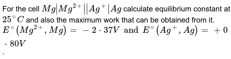 For the cell `Mg|Mg^(2+)||Ag^(+)|Ag` calculate equilibrium constant at `25^(@)C` and also the maximum work that can be obtained from it. <br> `E^(@)(Mg^(2+),Mg)=-2*37V and E^(@)(Ag^(+),Ag)=+0*80V`.