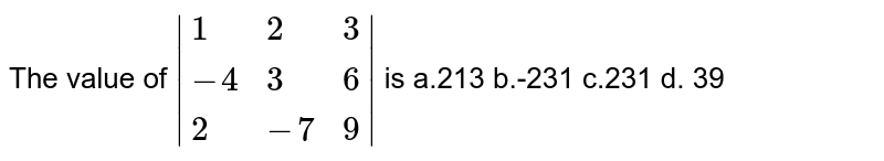 The value of `|{:(1, 2, 3),(-4, 3, 6),( 2,-7, 9):}|` is   a.213 b.-231 c.231 d. 39