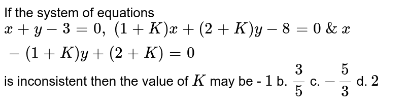 If the system of equations `x+y-3=0,\ (1+K)x+(2+K)y-8=0\ &\ x-(1+K)y+(2+K)=0` is inconsistent then the value of `K` may be - `1` b. `3/5` c. `-5/3` d. `2`