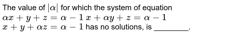 The value of ` alpha ` for which the system of equation `alphax+y+z=alpha-1` `x+alphay+z=alpha-1` `x+y+alphaz=alpha-1`  has no solutions, is ________.