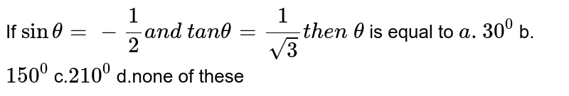 If `sintheta=-1/2a n d\ t a ntheta=1/(sqrt(3))t h e n\ theta` is equal to `a. 30^0` b.`150^0` c.`210^0` d.none of these