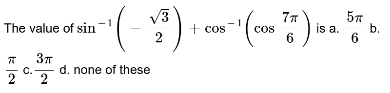 The value of `sin^(-1)(-sqrt3/2)+cos^(-1)(cos\ (7pi)/6)` is a. `(5pi)/6` b.`pi/2` c.`(3pi)/2` d. none of these