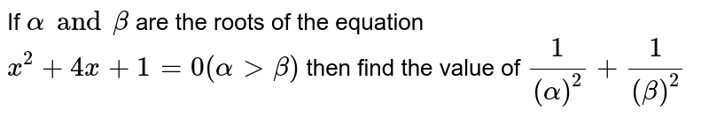If  `alpha and beta` are the roots of the equation `x^2+4x + 1=0(alpha > beta)` then find the value of `1/(alpha)^2 + 1/(beta)^2`