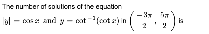 The number of solutions of the equation `|y|= cos x and y = cot^-1 (cot x)` in  `((-3pi)/2,(5pi)/2)` is