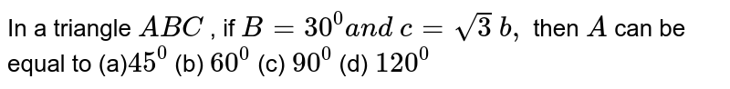 In a triangle `A B C` , if `B=30^0a n d\ c=sqrt(3)\ b ,` then `A` can be equal to (a)`45^0` (b) `60^0` (c) `90^0` (d) `120^0`