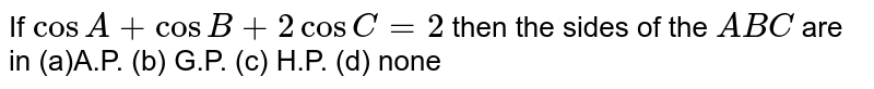 If `cos A+cos B+2cos C=2` then the sides of the ` A B C` are in (a)A.P. (b) G.P.   (c) H.P. (d)   none