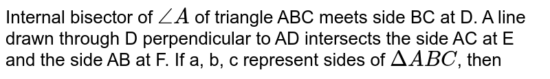 Internal bisector of `/_A` of triangle ABC meets side BC at D. A line drawn through D perpendicular to AD intersects the side AC at E and the side AB at F. If a, b, c represent sides of `DeltaABC`, then