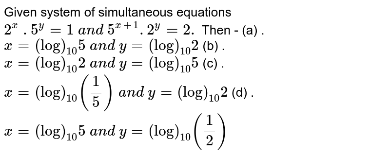 Given system of simultaneous equations `2^x\ . 5^y=1\ a n d\ 5^(x+1). 2^y=2.` Then - (a) . `x=(log)_(10)5\ a n d\ y=(log)_(10)2`  (b) .  `x=(log)_(10)2\ a n d\ y=(log)_(10)5`   (c) .  `x=(log)_(10)(1/5)\ a n d\ y=(log)_(10)2`   (d) .  `x=(log)_(10)5\ a n d\ y=(log)_(10)(1/2)`