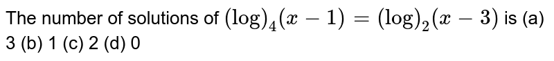 The number of solutions of `(log)_4(x-1)=(log)_2(x-3)` is (a)  3 (b)   1 (c) 2   (d) 0