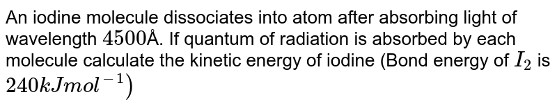 An iodine molecule dissociates into atom after absorbing  light of wavelength `4500`Å. If quantum of radiation is  absorbed  by each  molecule calculate the  kinetic  energy  of iodine (Bond energy of `I_(2)` is `240`` kJ mol^(-1))`