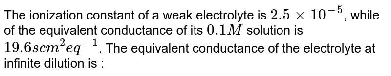 The ionization constant of a weak electrolyte is `2.5 xx 10^(-5)`, while of the equivalent conductance of its `0.1 M` solution is `19.6 s cm^(2) eq^(-1)`. The equivalent conductance of the electrolyte at infinite dilution is :