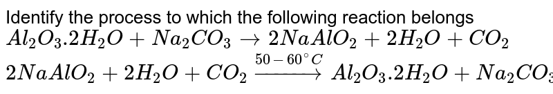 Identify the process to which the following reaction belongs <br> `Al_(2) O_(3).2H_(2)O +Na_(2)CO_(3) rarr 2NaAlO_(2) +2H_(2)O +CO_(2)` <br> `2NaAlO_(2) +2H_(2)O +CO_(2) overset(50-60^(@)C)rarr Al_(2)O_(3).2H_(2)O +Na_(2)CO_(3)`
