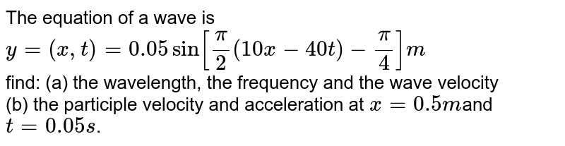 The equation of a wave is <br> `y=(x,t)=0.05 sin [(pi)/(2)(10x-40t)-(pi)/(4)]m`<br> find: (a) the wavelength, the frequency and the wave velocity <br> (b) the participle velocity and acceleration at `x=0.5m`and `t = 0.05s`.