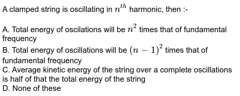 A clamped string is oscillating in `n^(th)` harmonic, then :-<br><br>A. Total energy of oscilations will be `n^(2)` times that of fundamental frequency<br>B. Total energy of oscillations will be `(n-1)^(2)` times that of fundamental  frequency <br>C. Average kinetic energy of the string over a complete oscillations is half of that the total energy of the string<br>D. None of these