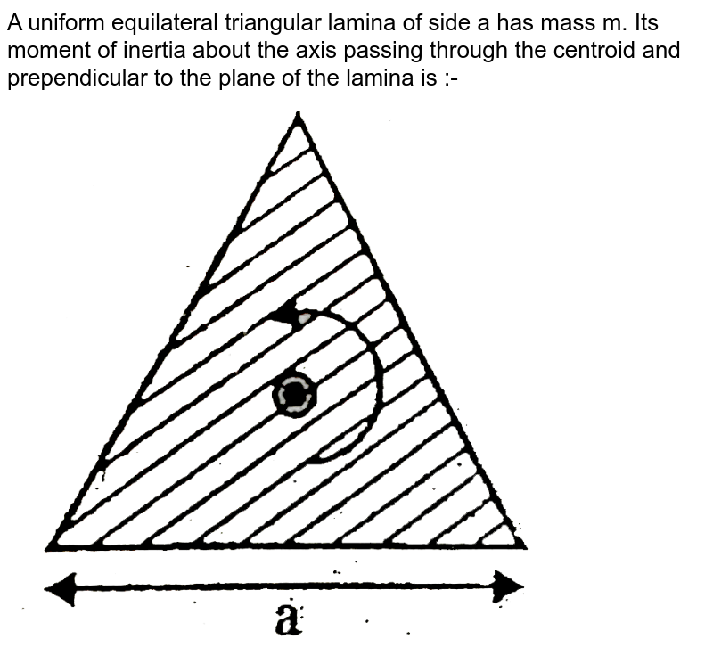 """A uniform equilateral triangular lamina of side a has mass m. Its moment of inertia about the axis passing through the centroid and prependicular to the plane of the lamina is :- <br> <img src=""""https://d10lpgp6xz60nq.cloudfront.net/physics_images/ALN_AIIMS_EC_P1_E01_029_Q01.png"""" width=""""80%"""">"""