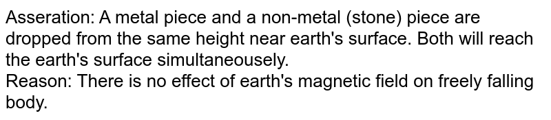 Asseration: A metal piece and a non-metal (stone) piece are dropped from the same height near earth's surface. Both will reach the earth's surface simultaneousely. <br> Reason: There is no effect of earth's magnetic field on freely falling body.
