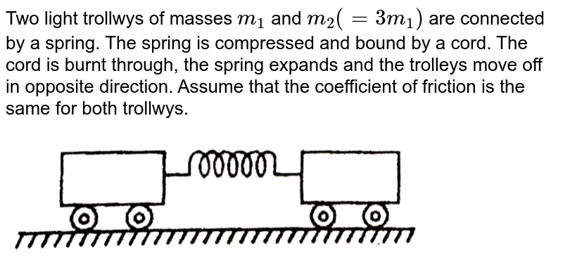 """Two light trollwys of masses `m_(1)` and `m_(2) (= 3m_(1))` are connected by a spring. The spring is compressed and bound by a cord. The cord is burnt through, the spring expands and the trolleys move off in opposite direction. Assume that the coefficient of friction is the same for both trollwys. <br> <img src=""""https://d10lpgp6xz60nq.cloudfront.net/physics_images/ALN_PHY_C05_E01_054_Q01.png"""" width=""""80%"""">"""