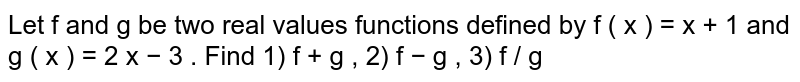 Let f and g be two real values functions defined by  f ( x ) = x + 1  and  g ( x ) = 2 x − 3 . Find 1)  f + g , 2)  f − g , 3)  f / g