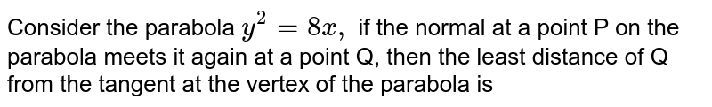 Consider the parabola `y^(2)=8x,`  if the normal at a point P on the parabola meets it again at a point Q, then the least distance of Q from the tangent at the vertex of the parabola is