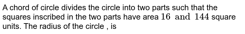 A chord of circle  divides  the circle into two parts such that the squares inscribed in the two parts have area  `16 and 144` square units. The radius of the circle , is