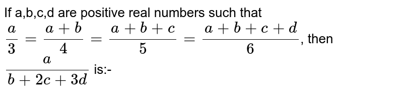 If a,b,c,d are positive real numbers such that `(a)/(3) = (a+b)/(4)= (a+b+c)/(5) = (a+b+c+d)/(6)`, then `(a)/(b+2c+3d)` is:-