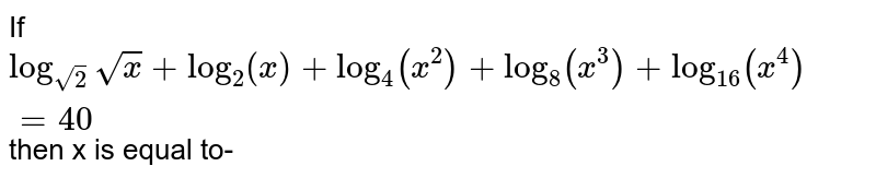 If `log_(sqrt(2)) sqrt(x) +log_(2) + log_(4) (x^(2)) + log_(8)(x^(3)) + log_(16)(x^(4)) = 40` then x is equal to-