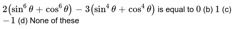 `2(sin^6theta+cos^6theta)-3(sin^4theta+cos^4theta)` is equal to `0` (b) `1` (c) `-1` (d) None of   these