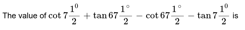 The value of `cot7(1^0)/2+tan67(1^(@))/2-cot67(1^(@))/2-tan7(1^0)/2`  is