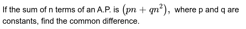If the sum of n terms of an A.P. is `(pn+qn^(2)),` where p and q are constants, find the common difference.