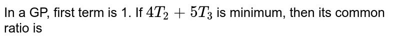In a GP, first term is 1. If `4T_(2) + 5T_(3)` is minimum, then its common ratio is