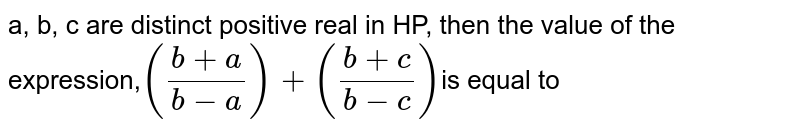 a, b, c are distinct positive real in HP, then the value of the expression,`((b+a)/(b-a))+((b+c)/(b-c))`is equal to