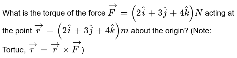 What is the torque of the force `vecF=(2hati+3hatj+4hatk)N` acting at the point `vecr=(2hati+3hatj+4hatk)m` about the origin? (Note: Tortue, `vectau=vecrxxvecF`)