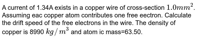 A current of 1.34A exists in a copper wire of cross-section `1.0mm^(2)`. Assuming eac copper atom contributes one free eectron. Calculate the drift speed of the free electrons in the wire. The density of copper is   8990 `kg// m^(3)` and atom ic mass=63.50.