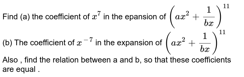 Find (a) the coefficient of `x^7 ` in the  epansion of  `(ax^2+1/(bx))^11` <br> (b)  The coefficient of `x^(-7)` in the expansion of `(ax^2+1/(bx))^11` <br> Also , find the relation between a and b, so that these coefficients are equal .