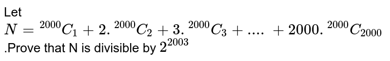 """Let `N=""""""""^(2000)C_1+2 .""""""""^(2000)C_2+3 .""""""""^(2000)C_(3)+....+2000.""""""""^(2000)C_(2000)`.Prove that N is divisible by `2^(2003)`"""
