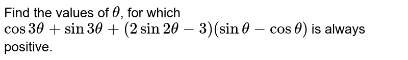 Find the values of `theta`, for which `cos3theta + sin3theta + (2sin2theta-3)(sintheta-costheta)` is always positive.