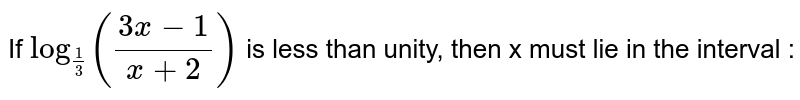 If `log_(1/3)((3x-1)/(x+2))` is less than unity, then 'x' must lie in the interval :