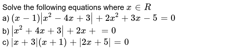 Solve the following equations where `x in R` <br> a) `(x-1)|x^(2)-4x+3|+2x^(2)+3x-5=0` <br> b) `|x^(2)+4x+3|+2x+=0` <br> c) `|x+3|(x+1)+|2x+5|=0`