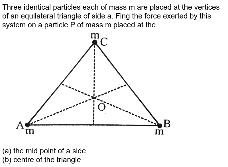 """Three identical particles each of mass m are placed at the vertices of an equilateral triangle of side a. Fing the force exerted by this system on a particle P of mass m placed at the <br> <img src=""""https://d10lpgp6xz60nq.cloudfront.net/physics_images/BSL_PHY_GTV_S01_001_Q01.png"""" width=""""80%""""> <br> (a) the mid point of a side <br> (b) centre of the triangle"""